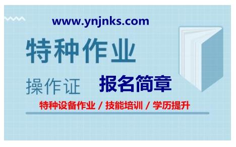 云南省2021年应急管理局/特种18新利app苹果版、市场监督管理局/特种设备18新利app苹果版人员考证培训简章